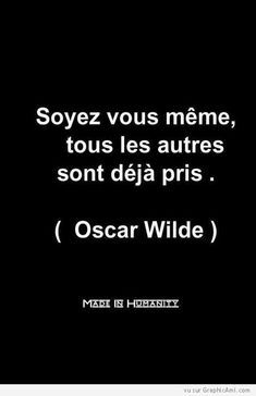 """ Soyez Vous même, toues les Autres sont déjà pris "" Oscar Wilde  Be yourself, everyone else is already taken."