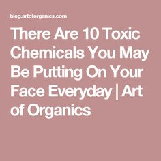 There Are 10 Toxic Chemicals You May Be Putting On Your Face Everyday | Art of Organics