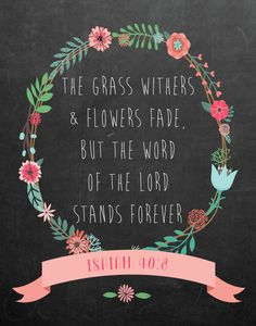The grass withers and flowers fade, but the word of the Lord stands forever Isaiah 40:8 It's amazing to think of how long His word has been around. In times of joy or trial, we seek His word. Why? Because we can count on it, it never changes on us and it's here to stay forever. Display this beauty in any room so we can always be reminded of where to turn. -Floral chalkboard theme -Different size options available -Frame not included -Instant download high resolution option