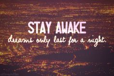 Stay awake dreams only last for a night