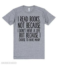 $16.50   I READ BOOKS NOT BECAUSE I DON'T HAVE A LIFE BUT BECAUSE I CHOOSE TO HAVE MANY FUNNY BOOK SHIRT