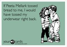 If Peeta Mellark tossed bread to me, I would have tossed my underwear right back.