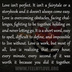 Love isn't perfect. It isn't a fairytale or a storybook and it doesn't always come easy. Love is overcoming obstacles, facing challenges, fighting to be together, holding on and never letting go. It is a short word, easy to spell, difficult to define, and impossible to live without. Love is work, but most of all, […]