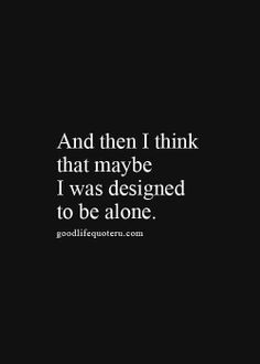 And then I think that maybe I was designed to be alone. So true!