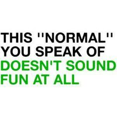 Normal sounds pretty shitty, to be honest.