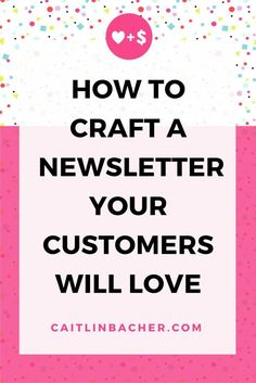 How To Craft A Newsletter Your Customers Will Love | Caitlin Bacher