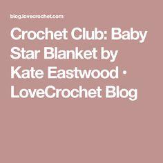 Crochet Club: Baby Star Blanket by Kate Eastwood • LoveCrochet Blog