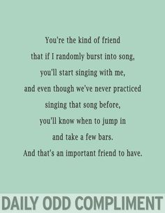 Your The Kind Of Friend That If I Randomly Break Info Song, You'll Start Singing With Me, & Even Though We've Never Practiced Singing That Song Before, You'll Know When To Jump In & Take A Few Bars. And That's An Important Friend To Have! *Daily Odd Compliment
