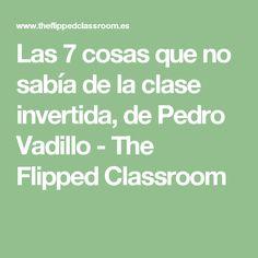 Las 7 cosas que no sabía de la clase invertida, de Pedro Vadillo - The Flipped Classroom