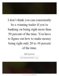 http://img.picturequotes.com/2/359/358931/i-dont-think-you-can-consistently-be-a-winning-trader-if-youre-banking-on-being-right-more-than-50-quote-1.jpg