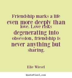 Friendship marks a life even more deeply than love. Love risks degenerating into obsession, friendship is never anything but sharing. -Elie Wiesel