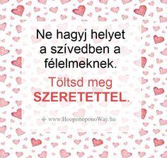 Hálát adok a mai napért. Ne hagyj helyet a szívedben a félelmeknek. Töltsd meg szeretettel. Fogadd el és engedd útjára. Hozzád visszatér. Így szeretlek, Élet! Köszönöm. Szeretlek <3 ⚜ Ho'oponoponoWay Magyarország ⚜ www.HooponoponoWay.hu