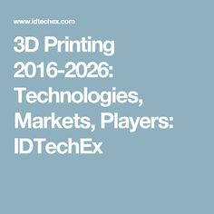 3D Printing 2016-2026: Technologies, Markets, Players: IDTechEx
