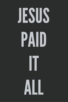 """Jesus paid it all, All to Him I owe; Sin had left this crimson stain, He washed it white as snow. """
