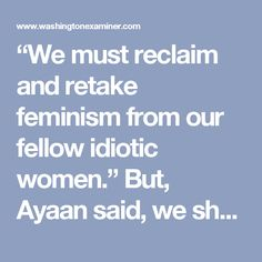 not throw away feminism,  that would be like throwing away the civil rights movement. Instead, feminism needs to fight the real war on women: Radical Islam and other parts of the world where women don't even have the right to an education or to leave their home without a male guardian.
