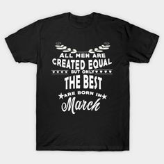 ONLY NOW $14 The best men are born in March tshirt T-Shirt
