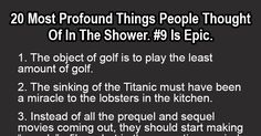 20 Most Profound Things People Thought Of In The Shower. Is Epic. I totally think random stuff on a daily basis, but some of these take the cake. Funny Deep Thoughts, 3am Thoughts, Thoughts And Feelings, Random Thoughts, Mind Blowing Thoughts, Mind Blowing Facts, Golf Quotes, Funny Quotes, You Just Realized