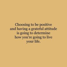 Choosing To Be Positive And Having A Grateful Attitude Is Going To Determine How You're Going To Live Your Life Positive Quotes Cute Quotes, Happy Quotes, Words Quotes, Wise Words, Sayings, Pretty Words, Beautiful Words, Cool Words, Motivational Quotes