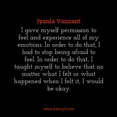 """""""I gave myself permission to feel and experience all of my emotions. In order to do that, I had to stop being afraid to feel. In order to do that, I taught myself to believe that no matter what I felt or what happened when I felt it, I would be okay."""", Iyanla Vanzant"""
