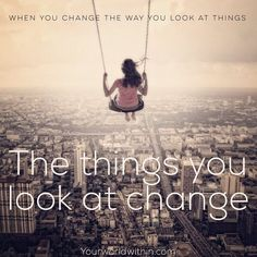 """""""When you change the way you look at things, the things you look at change"""" - Wayne Dyer"""