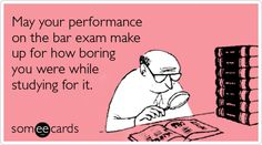Funny Encouragement Ecard: May your performance on the bar exam make up for how boring you were while studying for it.