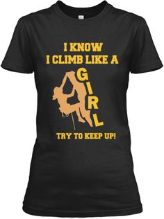 I just ordered this shirt. Girls Can Climb Better!