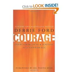 Outstanding new book by best-selling author Debbie Ford!  Courage: Overcoming Fear and Igniting Self-Confidence