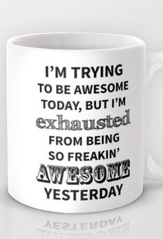 I'm trying to be awesome today, but I'm exhausted from being so freakin' awesome yesterday   mug #product_design