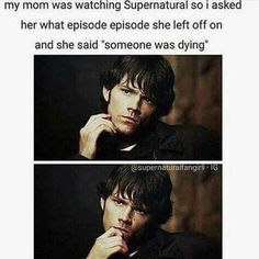 """So true!   Mom: """"Someone was dying...""""  Me: """"Who..?""""  Mom: """"Dean""""  My brain: """"Well that helps"""""""
