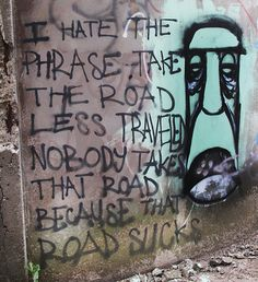 """I hate the phrase """"take the road less traveled."""" Nobody takes that road because that road sucks"""