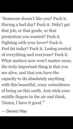 Everyone needs to hear this quote everyday. This quote is my life. Gerard you are amazing
