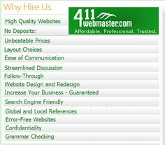 """We are an team of highly trained web designers and developers with over 10 years of professional experience in all areas of internet technology. At 411, we provide the proper """"look and function"""" to your site that will help you get to the next level and beyond in your effort to conquer your chosen market.  All businesses, from pizza parlors to multi-national corporations have benefited from our very affordable and efficient approach. visit us :- http://www.411webmaster.com/"""