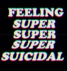 Feeling super suicidal.