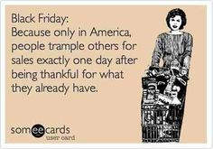 Black Friday  -  Only in America after being thankful on Thanksgiving.