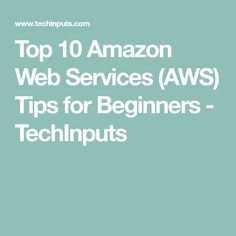 Top 10 Amazon Web Services (AWS) Tips for Beginners - TechInputs