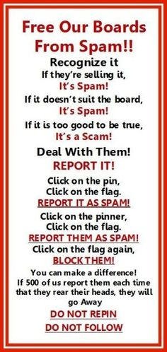 Spammers are trying to ruin Pinterest. Already many board owners have given up trying to fight them and quit. We must help them fight so we don't lose our favorite boards. It will only take a few minutes to report these creeps but the board owners work hours to keep them clean for us. Check all of the boards frequently, especially on the  weekends and when they post span, jump right on it. Pinterest does listen to us but they can't find the by joann