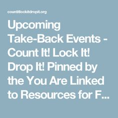 Upcoming Take-Back Events - Count It! Lock It! Drop It! Pinned by the You Are Linked to Resources for Families of People with Substance Use  Disorder cell phone / tablet app October 19, 2016;   Android- https://play.google. com/store/apps/details?id=com.thousandcodes.urlinked.lite   iPhone -  https://itunes.apple.com/us/app/you-are-linked-to-resources/id743245884?mt=8com