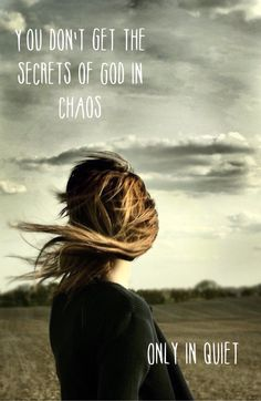 You can't get the secrets of God in chaos, only in quiet.