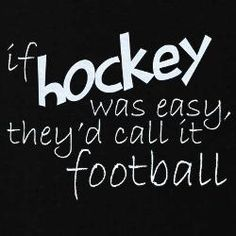 If hockey was easy, they'd call it football.