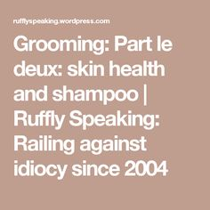 Grooming: Part le deux: skin health and shampoo | Ruffly Speaking: Railing against idiocy since 2004