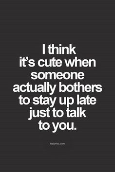 It's cute when someone stay up late just to talk to you like you did when we first met.