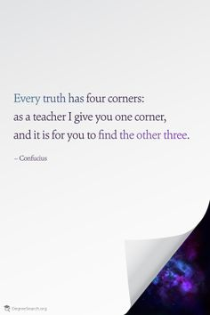 Every truth has four corners: as a teacher I give you one corner, and it is for you to find the other three. – Confucius