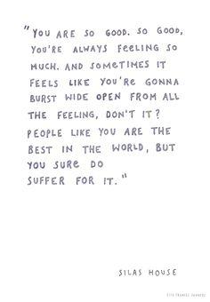 """""""You are so good. So good, you're always feeling so much. And sometimes it feels like you're gonna burst wide open from all the feeling, don't it? People like you are the best in the world, but you sure do suffer for it."""" """"Eres tan bueno. Tan bueno, siempre estás sintiendo emasiado. Y a veces parece como que vas a reventar de par en par de tanto sentir, no es así? La gente como tú es la mejor del mundo, pero seguro que sufres por ello. """" Ella Frances Sanders"""