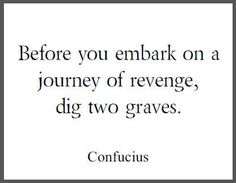 before you embark on a journey of revenge, dig two graves.