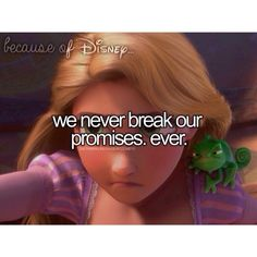 Because of Disney we never break our promises. EVER.