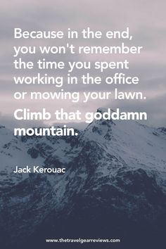 Because in the end, you won't remember the time you spent working in the office or mowing your lawn. Climb that goddamn mountain - Jack Kerouac. Best travel quotes