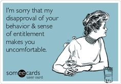 Free and Funny Apology Ecard: I'm sorry that my disapproval of your behavior & sense of entitlement makes you uncomfortable. Create and send your own custom Apology ecard. Great Quotes, Quotes To Live By, Me Quotes, Funny Quotes, Inspirational Quotes, Work Quotes, People Quotes, Sense Of Entitlement, Entitlement Quotes