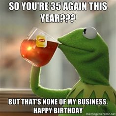 So you're 35 AGAIN this year??? But that's none of my business. Happy birthday   But that's none of my business: Kermit the Frog