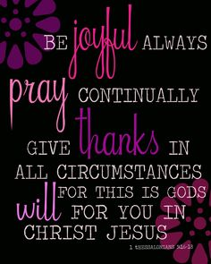 Rejoice always ;  pray without ceasing ;  in everything give thanks ; for this is God's will for you in Christ Jesus . {1 Thessalonians 5:16-18}  † Give thanks no matter what happens. God wants you to thank Him because you believe in Christ Jesus .  Be happy in your faith at all times. Never Stop Praying . Be thankful, whatever the circumstances may be.