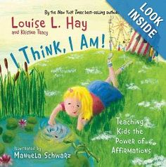 I Think, I Am!: Teaching Kids the Power of Affirmations by Louise Hay  Within the pages of I Think, I Am! kids will find out the difference between negative thoughts and positive affirmations. Fun illustrations and simple text demonstrate how to make the change from negative thoughts and words to those that are positive.